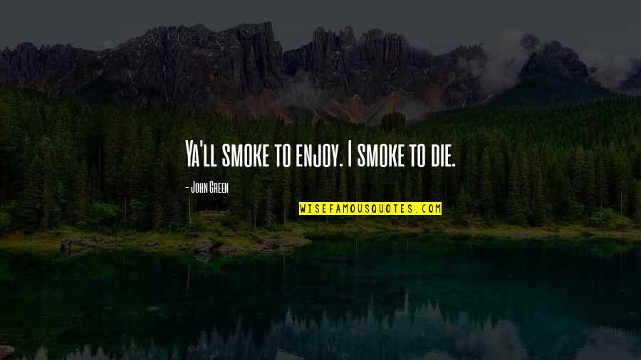 Sekito Kisen Quotes By John Green: Ya'll smoke to enjoy. I smoke to die.