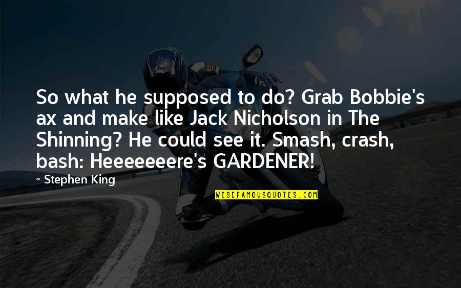 Sekito Kisen Quotes By Stephen King: So what he supposed to do? Grab Bobbie's