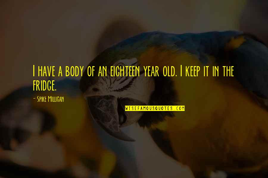 Selbstvertrauen Quotes By Spike Milligan: I have a body of an eighteen year
