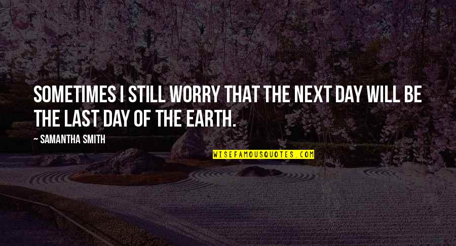 Seldomly Quotes By Samantha Smith: Sometimes I still worry that the next day