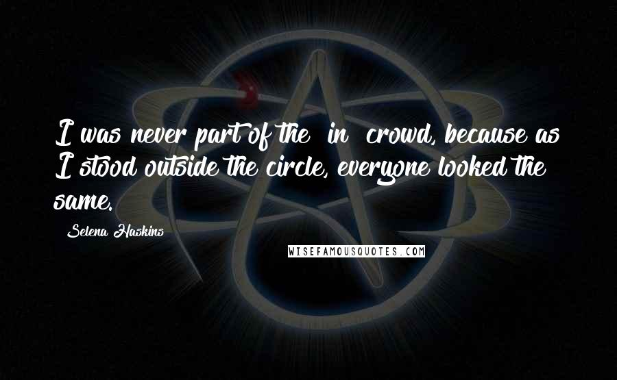 """Selena Haskins quotes: I was never part of the """"in"""" crowd, because as I stood outside the circle, everyone looked the same."""