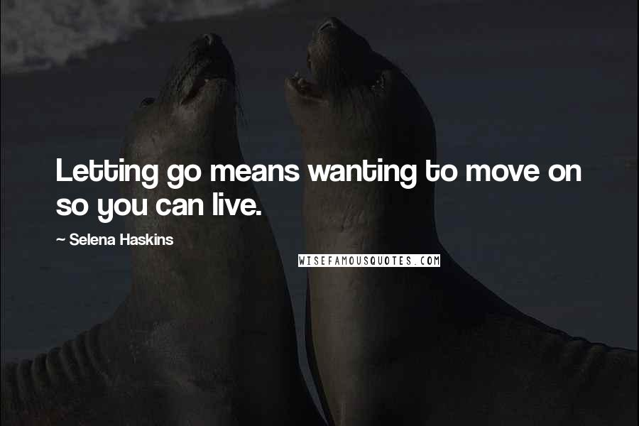 Selena Haskins quotes: Letting go means wanting to move on so you can live.