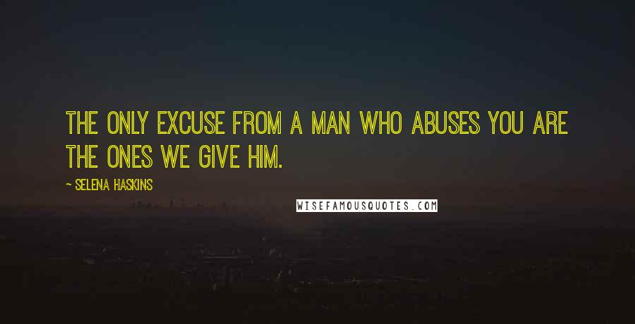 Selena Haskins quotes: The only excuse from a man who abuses you are the ones we give him.