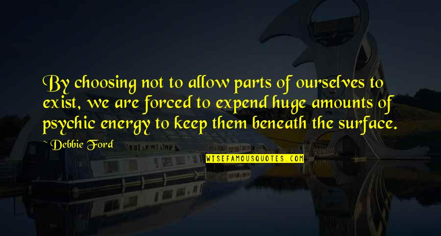 Self Admirer Quotes By Debbie Ford: By choosing not to allow parts of ourselves