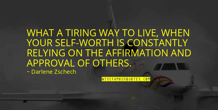Self Affirmation Quotes By Darlene Zschech: WHAT A TIRING WAY TO LIVE, WHEN YOUR
