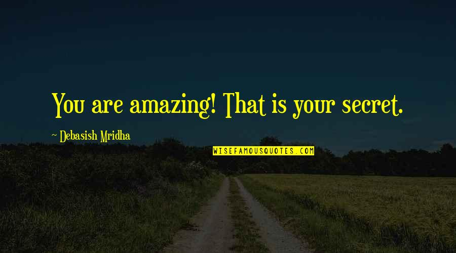 Self Affirmation Quotes By Debasish Mridha: You are amazing! That is your secret.