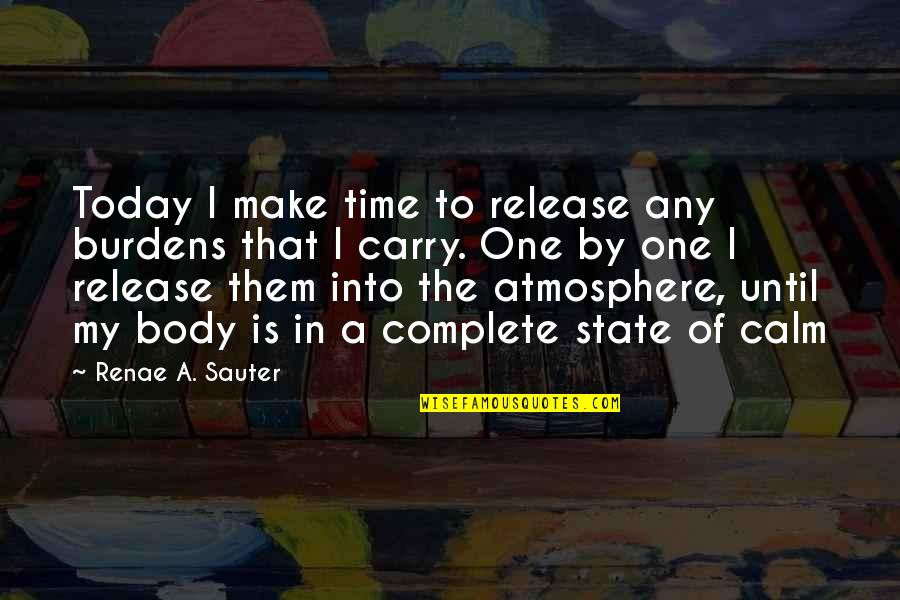 Self Affirmation Quotes By Renae A. Sauter: Today I make time to release any burdens