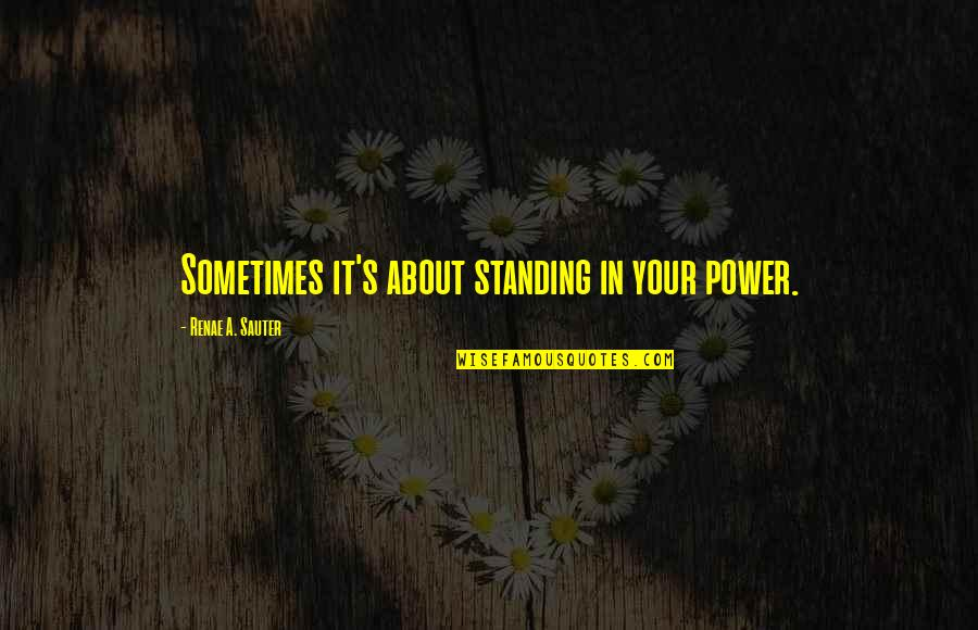 Self Affirmation Quotes By Renae A. Sauter: Sometimes it's about standing in your power.