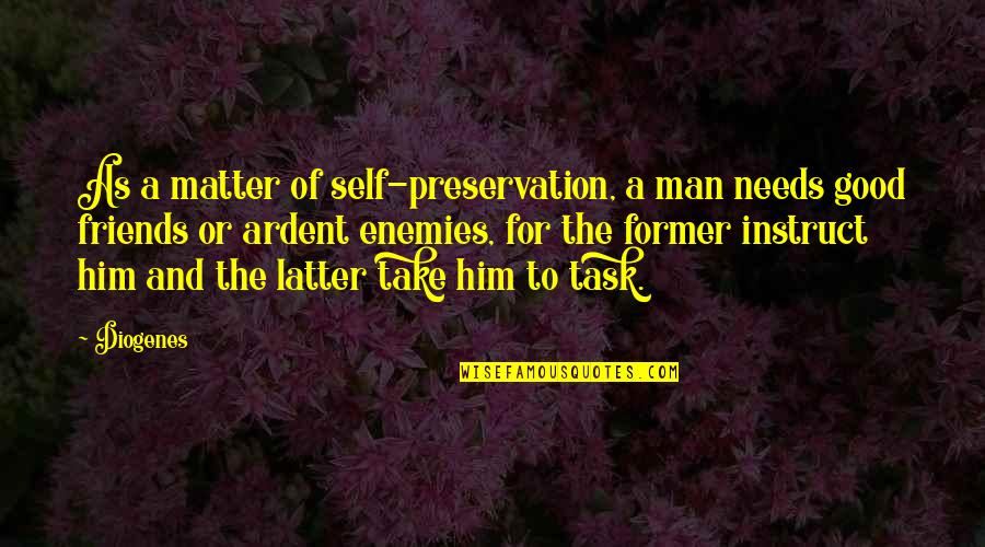 Self And Friends Quotes By Diogenes: As a matter of self-preservation, a man needs