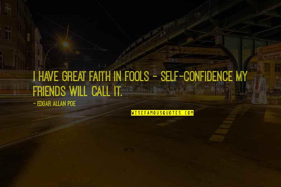 Self And Friends Quotes By Edgar Allan Poe: I have great faith in fools - self-confidence