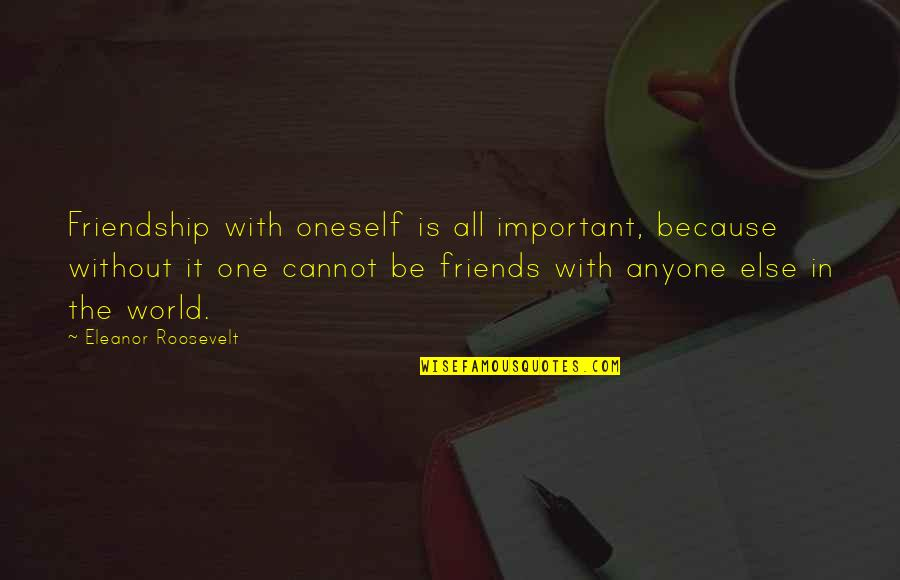 Self And Friends Quotes By Eleanor Roosevelt: Friendship with oneself is all important, because without