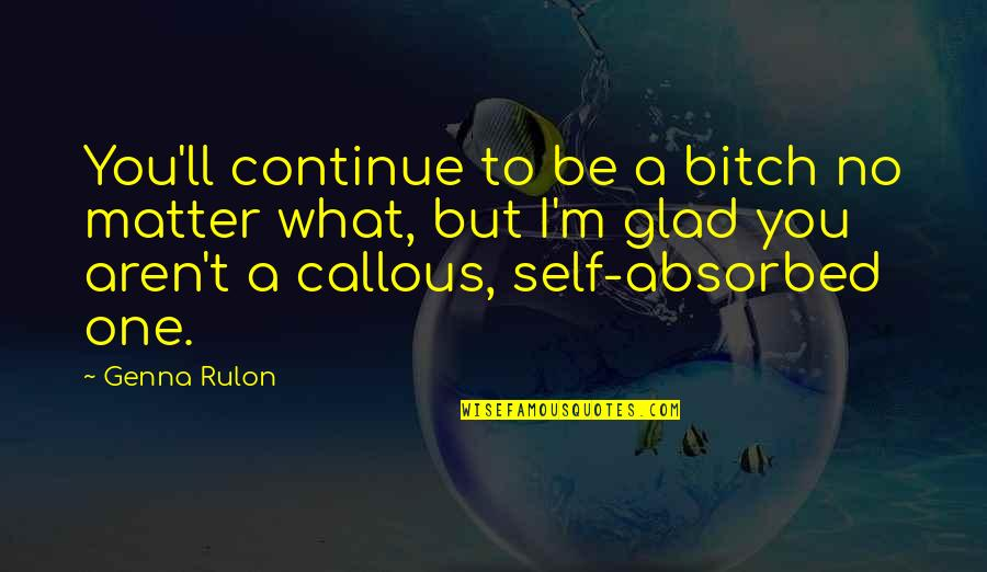 Self And Friends Quotes By Genna Rulon: You'll continue to be a bitch no matter