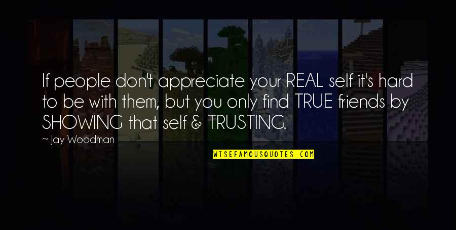 Self And Friends Quotes By Jay Woodman: If people don't appreciate your REAL self it's
