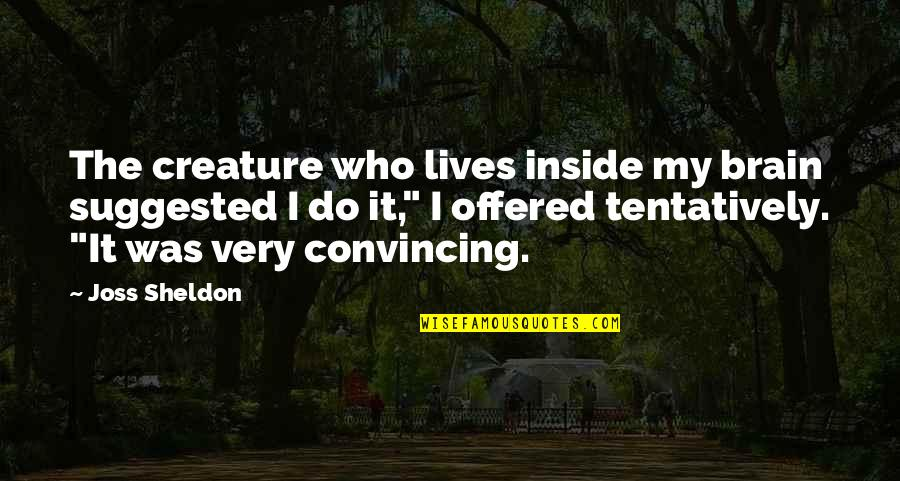 Self And Friends Quotes By Joss Sheldon: The creature who lives inside my brain suggested