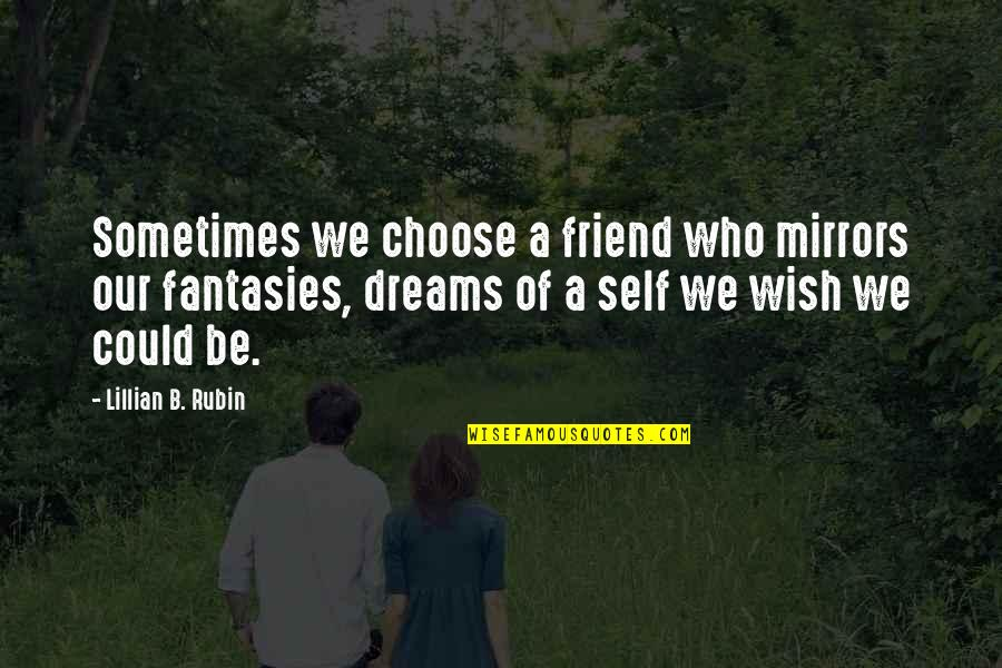 Self And Friends Quotes By Lillian B. Rubin: Sometimes we choose a friend who mirrors our