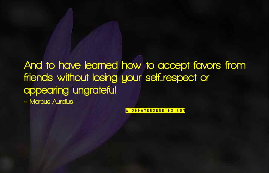 Self And Friends Quotes By Marcus Aurelius: And to have learned how to accept favors