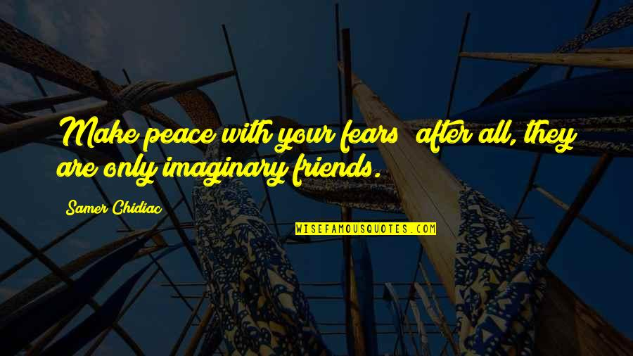 Self And Friends Quotes By Samer Chidiac: Make peace with your fears; after all, they