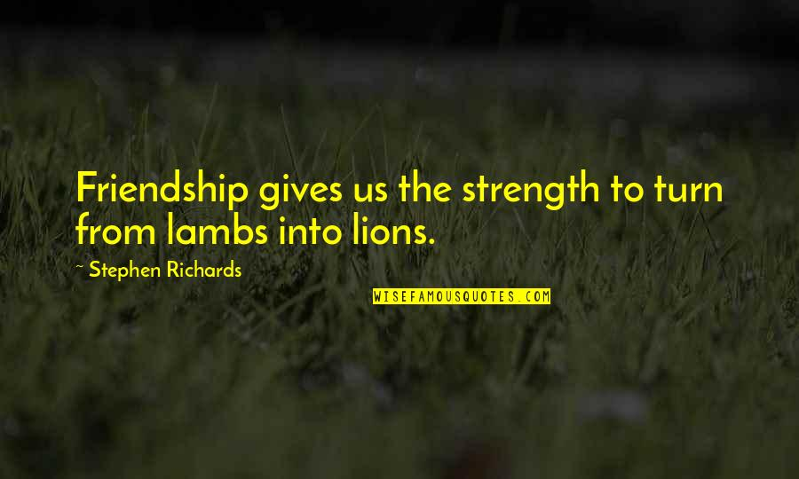 Self And Friends Quotes By Stephen Richards: Friendship gives us the strength to turn from