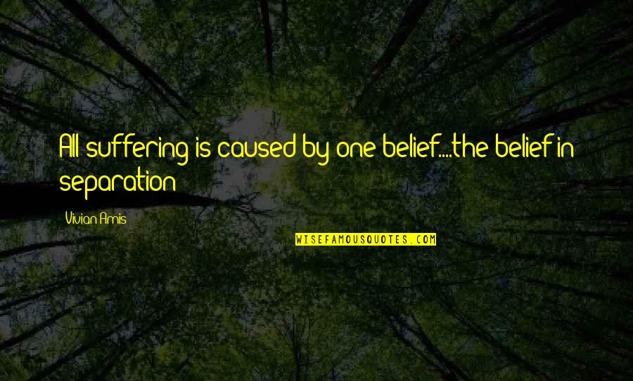 Self And Friends Quotes By Vivian Amis: All suffering is caused by one belief....the belief