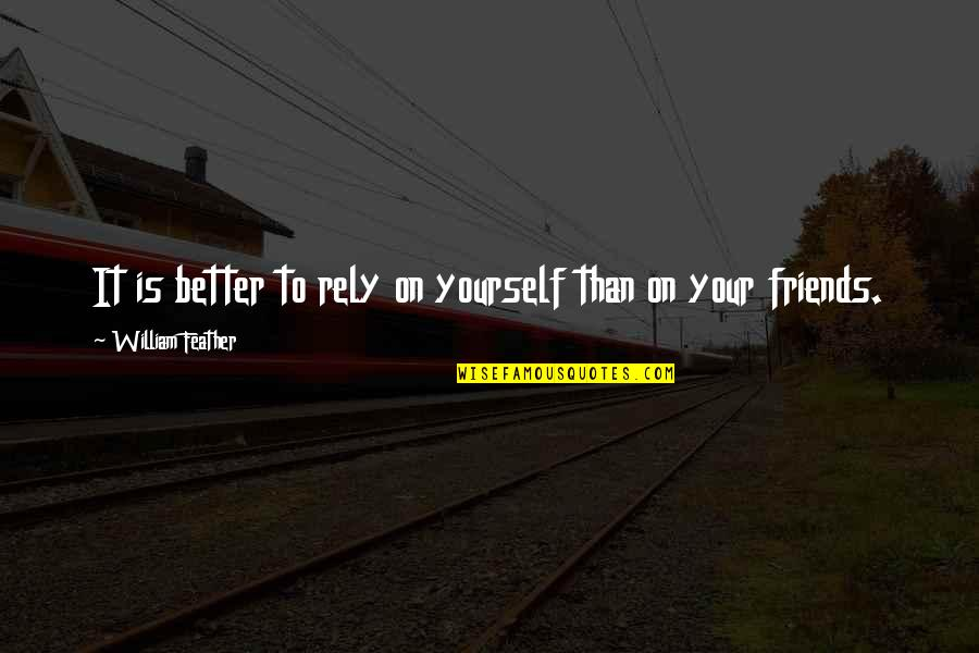 Self And Friends Quotes By William Feather: It is better to rely on yourself than