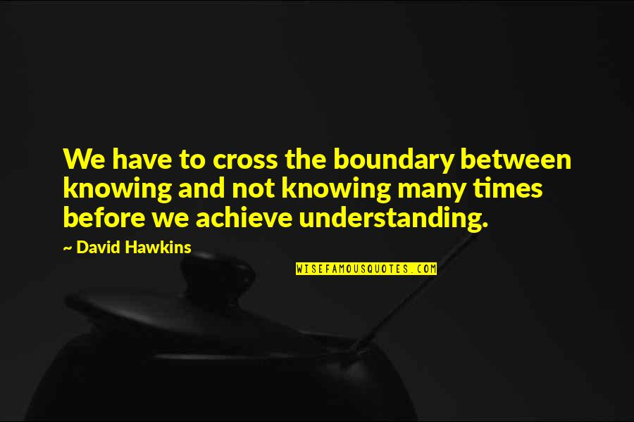 Self Confidence In Arabic Quotes By David Hawkins: We have to cross the boundary between knowing