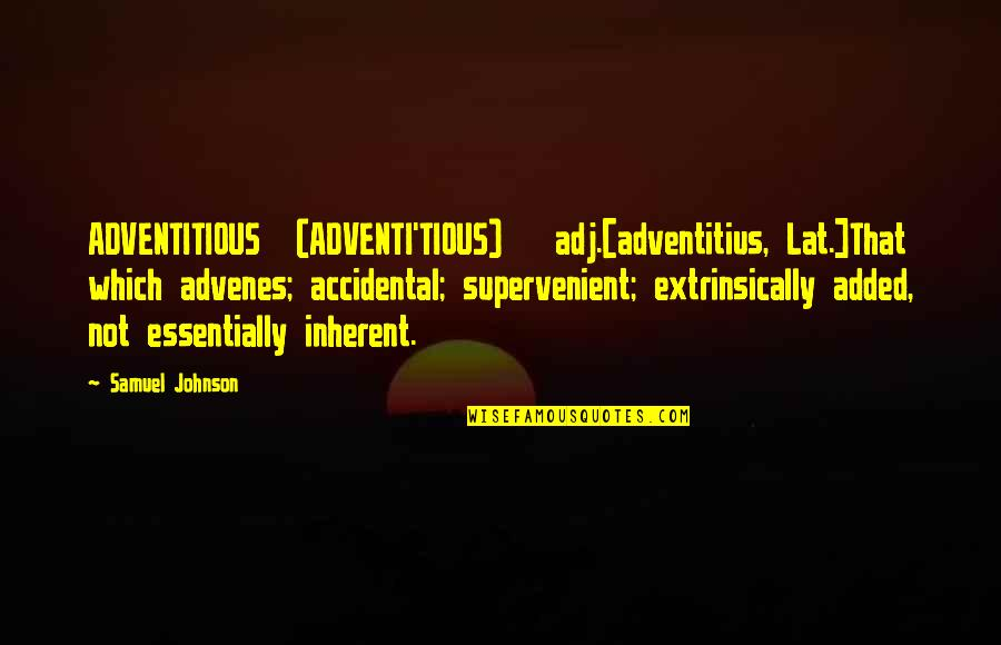 Self Confidence In Arabic Quotes By Samuel Johnson: ADVENTITIOUS (ADVENTI'TIOUS) adj.[adventitius, Lat.]That which advenes; accidental; supervenient;