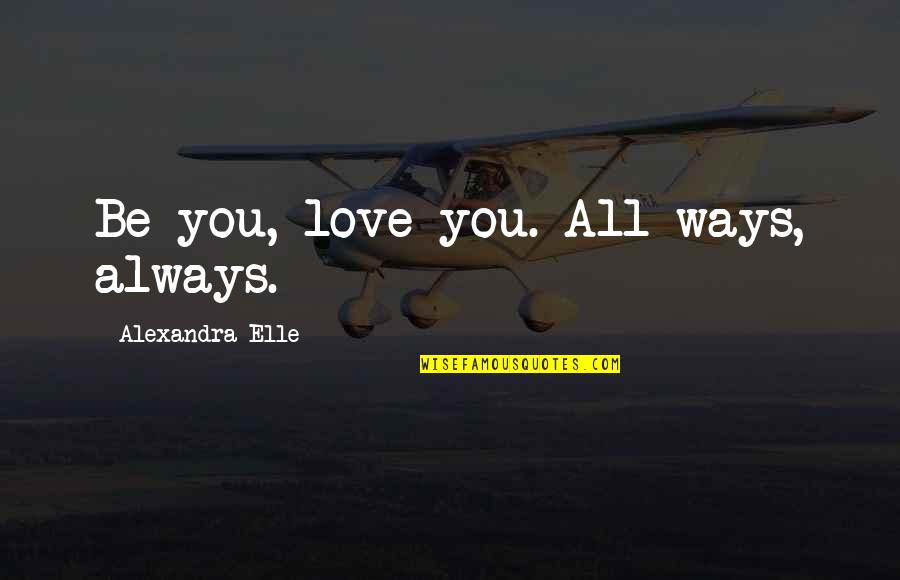 Self Confidence Quotes By Alexandra Elle: Be you, love you. All ways, always.