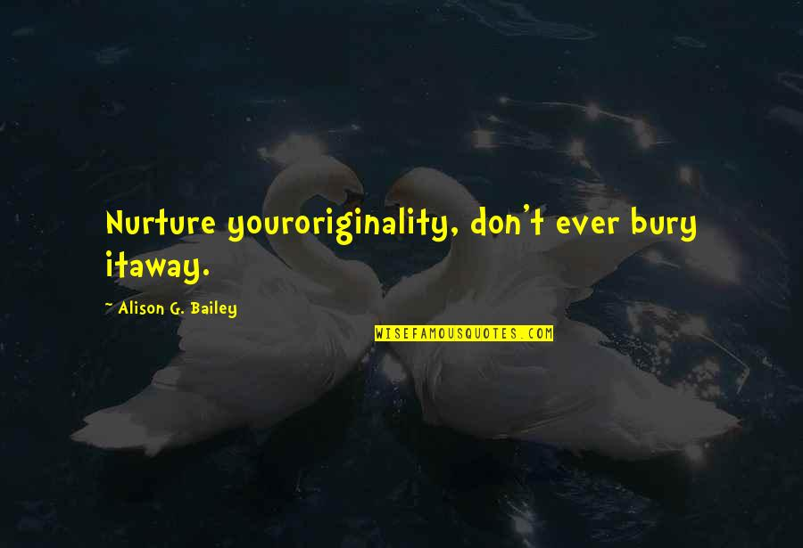 Self Confidence Quotes By Alison G. Bailey: Nurture youroriginality, don't ever bury itaway.