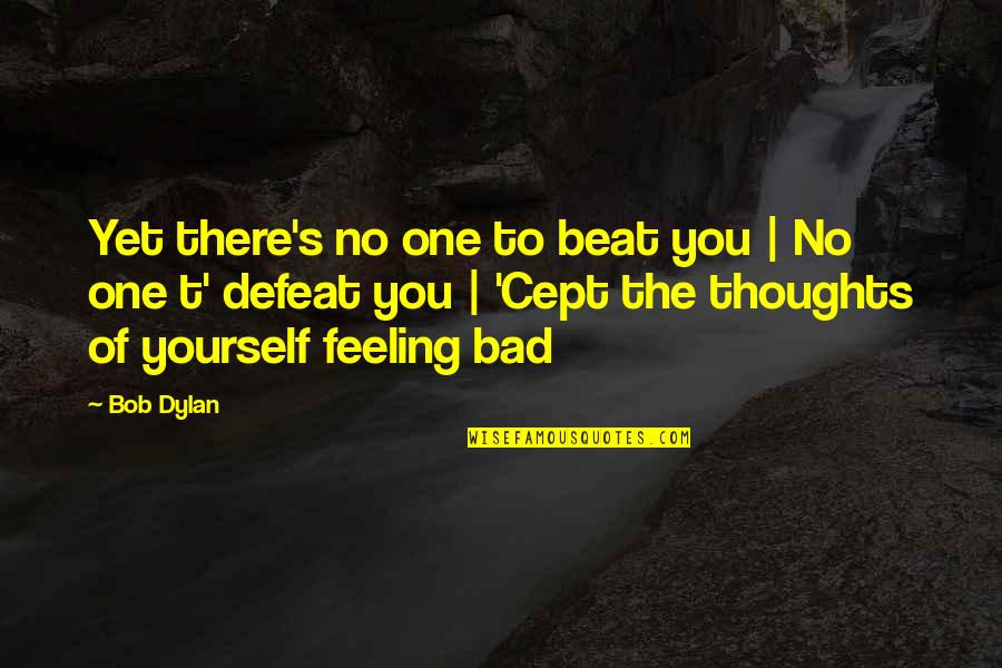 Self Confidence Quotes By Bob Dylan: Yet there's no one to beat you |