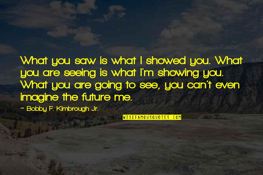 Self Confidence Quotes By Bobby F. Kimbrough Jr.: What you saw is what I showed you.