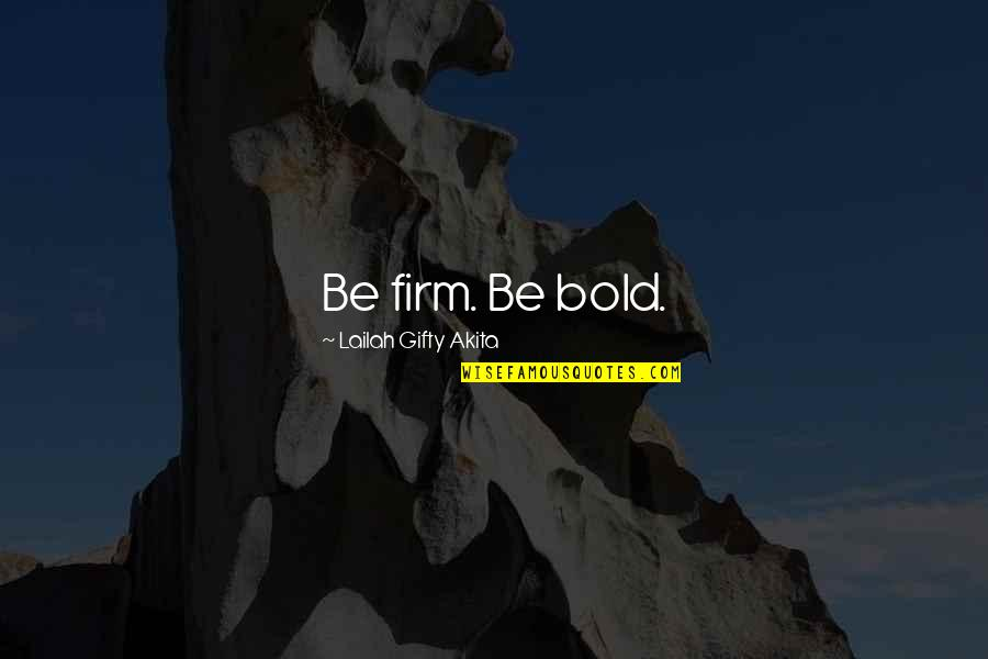 Self Confidence Quotes By Lailah Gifty Akita: Be firm. Be bold.
