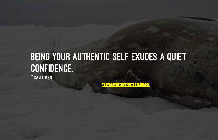 Self Confidence Quotes By Sam Owen: Being your authentic self exudes a quiet confidence.