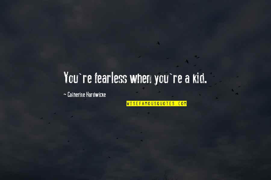 Self Congratulations Quotes By Catherine Hardwicke: You're fearless when you're a kid.