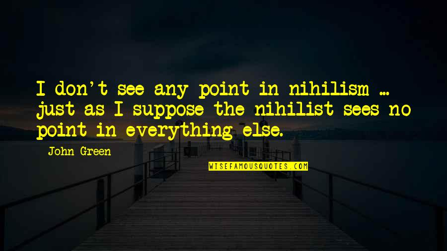 Self Declaration Quotes By John Green: I don't see any point in nihilism ...