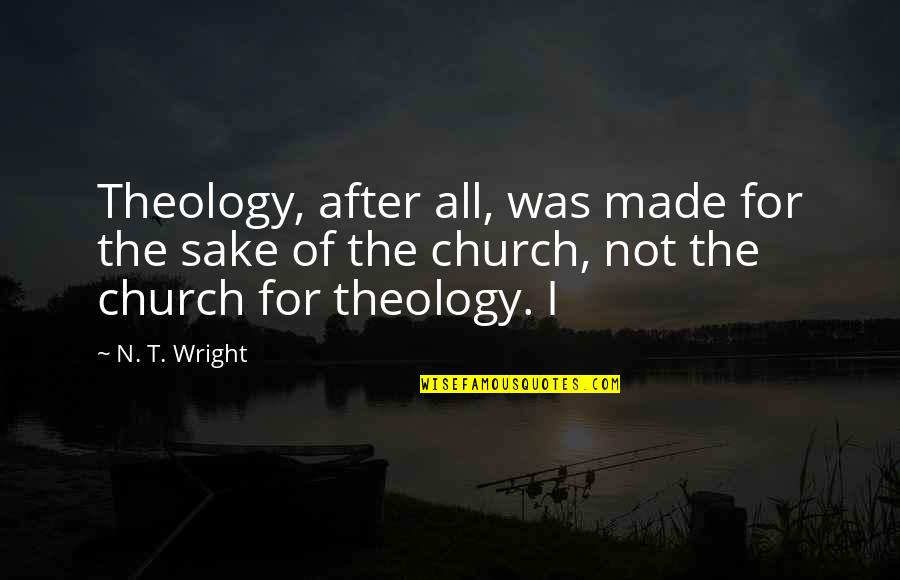 Self Declaration Quotes By N. T. Wright: Theology, after all, was made for the sake