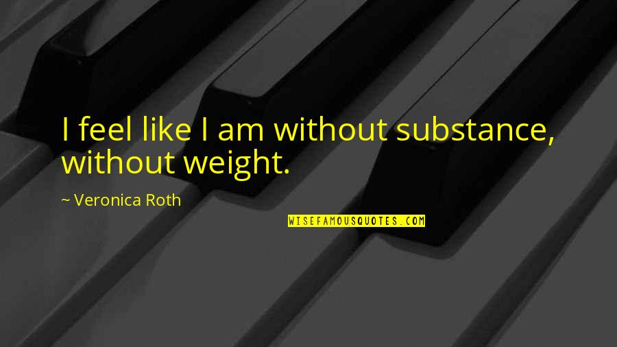 Self Declaration Quotes By Veronica Roth: I feel like I am without substance, without