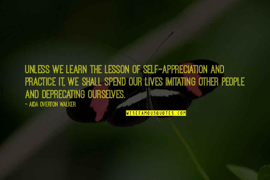 Self Deprecating Quotes By Aida Overton Walker: Unless we learn the lesson of self-appreciation and