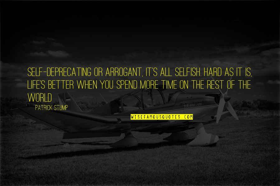Self Deprecating Quotes By Patrick Stump: Self-deprecating or arrogant, it's all selfish. Hard as