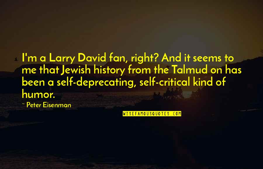 Self Deprecating Quotes By Peter Eisenman: I'm a Larry David fan, right? And it