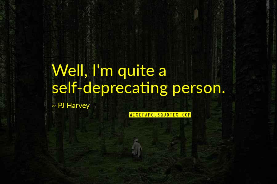 Self Deprecating Quotes By PJ Harvey: Well, I'm quite a self-deprecating person.