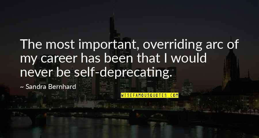 Self Deprecating Quotes By Sandra Bernhard: The most important, overriding arc of my career