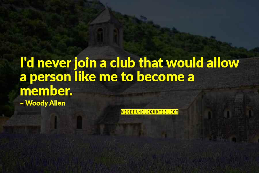 Self Deprecating Quotes By Woody Allen: I'd never join a club that would allow