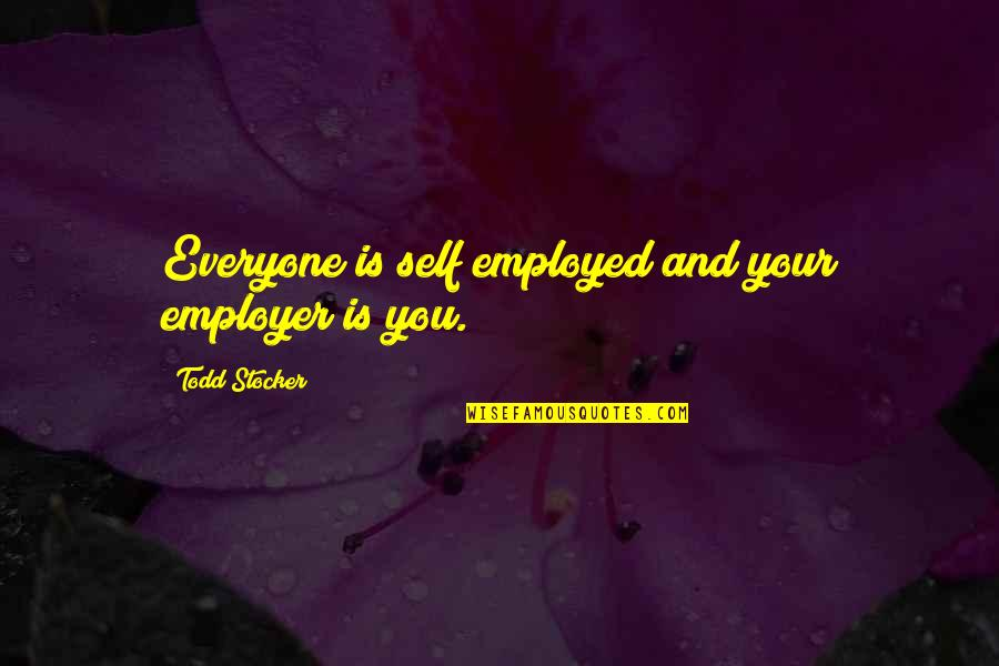 Self Employed Motivational Quotes By Todd Stocker: Everyone is self employed and your employer is