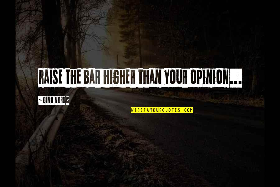 Self Empowerment Motivation Quotes By Gino Norris: Raise the bar higher than your opinion...