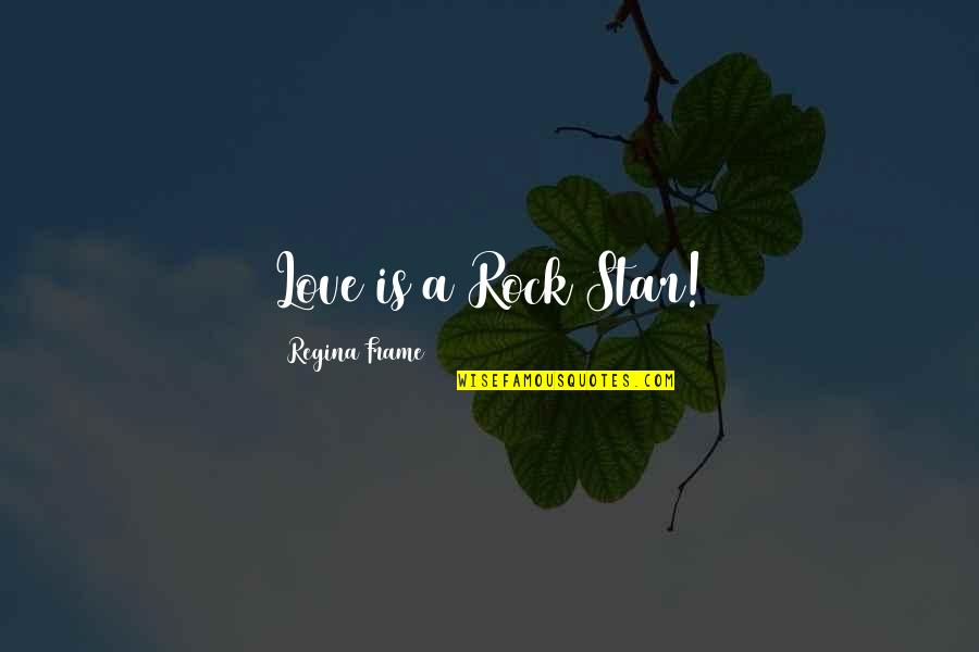 Self Empowerment Motivation Quotes By Regina Frame: Love is a Rock Star!