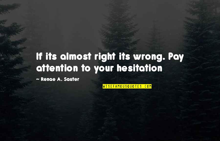 Self Empowerment Motivation Quotes By Renae A. Sauter: If its almost right its wrong. Pay attention