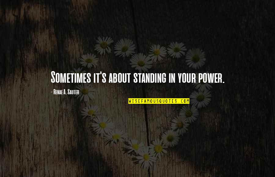 Self Empowerment Motivation Quotes By Renae A. Sauter: Sometimes it's about standing in your power.
