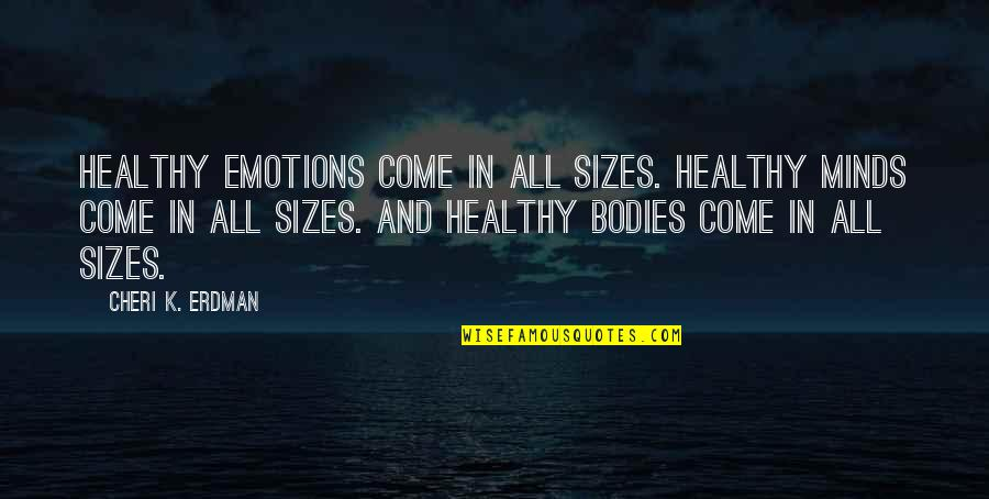 Self Esteem And Body Image Quotes By Cheri K. Erdman: Healthy emotions come in all sizes. Healthy minds