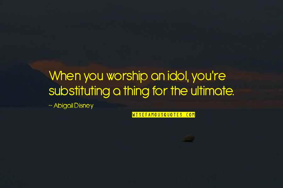 Self Esteem And Self Concept Quotes By Abigail Disney: When you worship an idol, you're substituting a