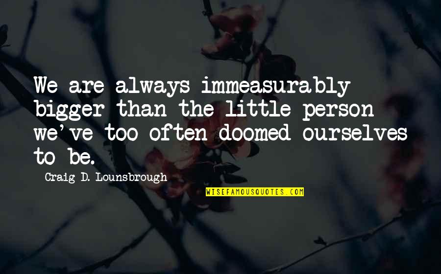 Self Esteem And Self Concept Quotes By Craig D. Lounsbrough: We are always immeasurably bigger than the little